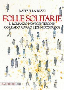 Folle solitarie. Il romanzo novecentesco in Corrado Alvaro e John Dos Passos - Raffaella Rizzi - copertina