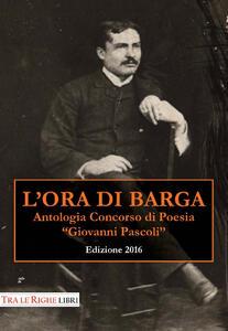 L' ora di Barga 2016. Antologia Concorso di poesia Giovanni Pascoli - copertina