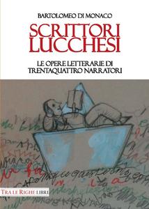 Libro Scrittori lucchesi. Le opere letterarie di trentaquattro narratori Bartolomeo Di Monaco