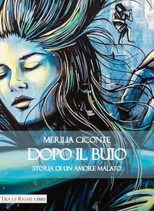 Dopo il buio. Storia di un amore malato - Merilia Ciconte - copertina