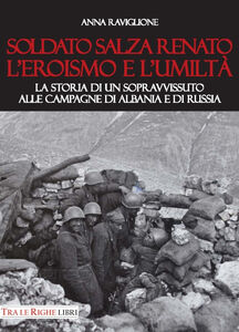 Libro Soldato Salza Renato l'eroismo e l'umiltà. La storia di un sopravvissuto alle campagne di Albania e di Russia Anna Raviglione