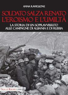 Soldato Salza Renato l'eroismo e l'umiltà. La storia di un sopravvissuto alle campagne di Albania e di Russia - Anna Raviglione - copertina