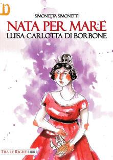 Nata per mare. Luisa Carlotta di Borbone - Simonetta Simonetti - copertina