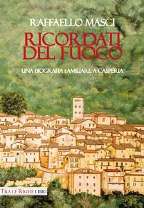 Libro Ricordati del fuoco. Una biografia familiare a Casperia Raffaello Masci