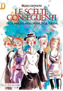 Le scelte conseguenti. Olga, Marzia, Anna, Francesca, Teresa - Bruno Giannoni - copertina
