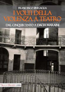 I volti della violenza a teatro. Dal Cinquecento a Dacia Maraini - Francesco Sinigaglia - copertina