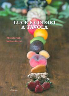 Luce e colori a tavola. Per nutrire di amore i nostri figli - Michela Pighi,Stefania Fermi - copertina