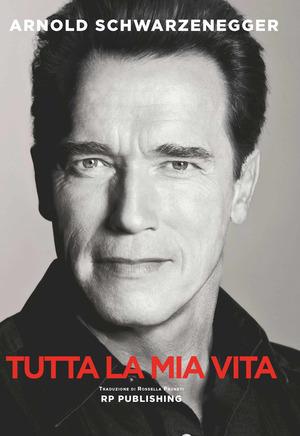 Arnold Schwarzenegger. Tutta la mia vita