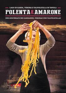 Polenta & Amarone. Lago di Garda, Verona e Valpolicella in tavola-Der Geschmack des Gardasees, Veronas und Valpolicellas