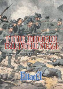 L' utile ideologico dell'inutile strage - Ivo Musajo Somma,Maurizio Dossena - copertina