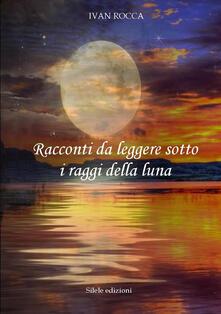 Racconti da leggere sotto i raggi della luna - Ivan Rocca - copertina