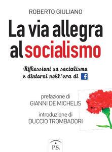 La via allegra al socialismo. Riflessioni su socialismo e dintorni nell'era di facebook - Roberto Giuliano - copertina