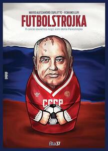 Futbolstrojka. Il calcio sovietico negli anni della Perestrojka - Romano Lupi,Mario A. Curletto - copertina