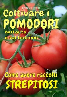 Coltivare i pomodori nellorto. Come avere raccolti strepitosi. Dalla semina alla raccolta. Varietà, cure colturali, malattie, parassiti, concimazione, potatura..pdf