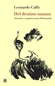 Del destino dell'uomo. Nietzsche e i quattro errori dell'umanità - Leonardo Caffo - copertina