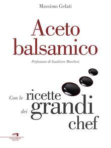 Aceto balsamico. Con le ricette dei grandi chef - Massimo Gelati - ebook