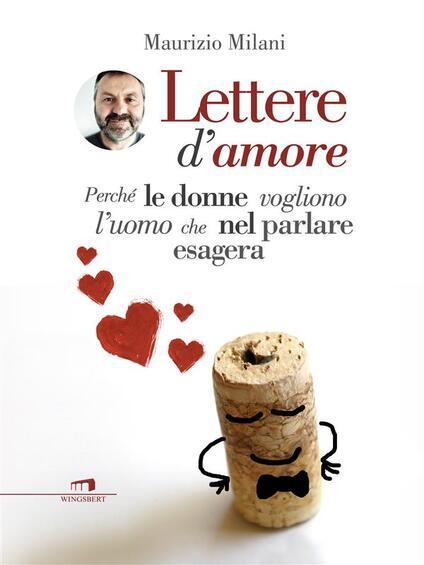Lettere d'amore. Perché le donne vogliono l'uomo che nel parlare esagera - Maurizio Milani - ebook