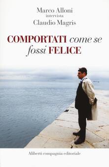 Comportati come se fossi felice - Marco Alloni,Claudio Magris - copertina