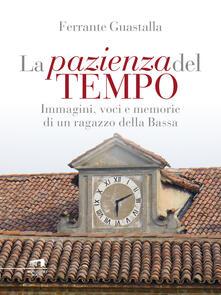La pazienza del tempo. Immagini, voci e memorie di un ragazzo della Bassa - Ferrante Guastalla - ebook