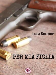 Per mia figlia - Luca Bortone - ebook