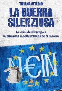 La guerra silenziosa. La crisi dell'Europa e l'alleanza mediterranea che ci salverà - Tiziana Alterio - copertina
