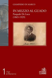 In mezzo al guado. Pasquale De Luca (1865-1929) - Giampiero Di Marco - copertina