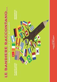 Le bandiere raccontano... Leggende, storie e colori dei vessilli. Ediz. a colori - Flavio Livio Marchetto,Roberto Fanello - copertina