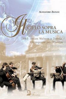 Rallydeicolliscaligeri.it Il cielo sopra la musica. 1945: Anton Webern a Dresda. Un requiem per l'Europa Image