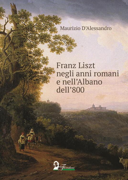 Franz Liszt negli anni romani e nell'Albano dell'800 - Maurizio D'Alessandro - copertina
