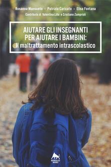 Aiutare gli insegnanti per aiutare i bambini: il maltrattamento intrascolastico - Rosanna Mansueto,Patrizia Caricato,Elisa Fontana - copertina