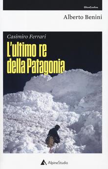 Casimiro Ferrari. L'ultimo re della Patagonia. Nuova ediz. - Alberto Benini - copertina