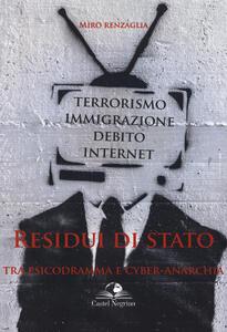 Residui di Stato. Tra psicodramma e cyber-anarchia. Terrorismo, immigrazione, debito, internet