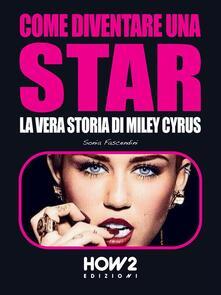 Miley Cyrus. Come nasce una star - Sonia Fascendini - ebook
