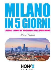 Milano in 5 giorni. La guida «alternativa» per scoprire e riscoprire Milano