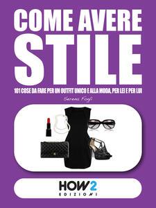 Come avere stile. 101 cose da fare per un outfit unico e alla moda, per lei e per lui!