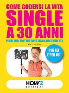 Come godersi la vita single a 30 anni. Perché avere trent'anni capita una volta sola nella vita. Per lei e per lui