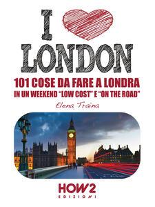 I love London! 101 cose da fare a Londra in un weekend «low cost» e «on the road»