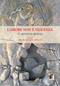 L' amore non è violenza. 72 artisti in mostra. Ediz. multilingue