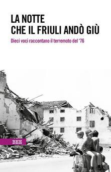 La notte che il Friuli andò giù. Dieci voci raccontano il terremoto del 76.pdf
