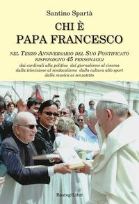 Chi è papa Francesco. Nel terzo anniversario del suo pontificato rispondono 45 personaggi - Spartà Santino - wuz.it