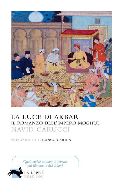 La luce di Akbar. Il romanzo dell'impero Moghul - Navid Carucci - Libro - La  Lepre Edizioni - Visioni   IBS