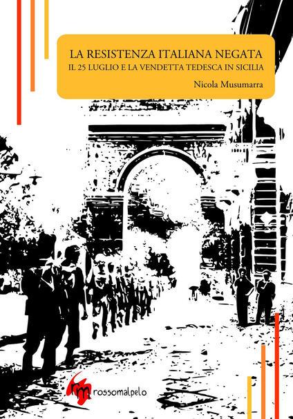 La Resistenza italiana negata. Il 25 luglio e la vendetta tedesca in Sicilia - Nicola Musumarra - copertina