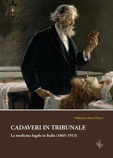 Cadaveri in tribunale. La medicina legale in Italia (1865-1913) - Melania A. Duca - copertina