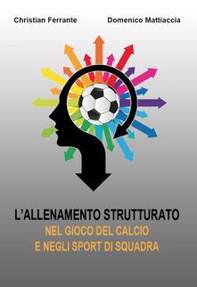 L' allenamento strutturato nel gioco del calcio e negli sport di squadra - Christian Ferrante,Domenico Mattiaccia - copertina