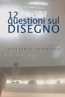12 questioni sul disegno. Conferenze e lezioni - Salvatore Santuccio - copertina