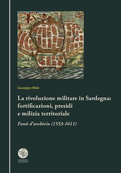 La rivoluzione militare in Sardegna: fortificazioni, presidi e milizia territoriale. Fonti d'archivio (1553-1611) - Giuseppe Mele - copertina