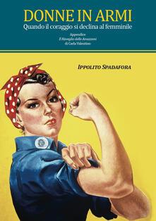 Donne in armi. Quando il coraggio si declina al femminile - Ippolito Spadafora - copertina