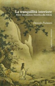 Libro La tranquillità interiore. Breve introduzione filosofica alla felicità Daniele Palmieri
