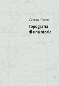 Valeria Pierini. Topografia di una storia. Catalogo della mostra (Foligno, 23 febbraio- 23 marzo 2018). Ediz. illustrata