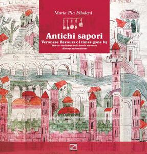 Antichi sapori. Storia e tradizione sulla tavola veronese-Veronese flavours of time gone by history and traditions